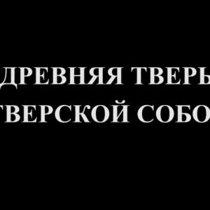 Православные святыни Тверской земли. Древняя Тверь. Тверской собор