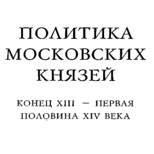 скачать книгу Политика московских князей. Конец 13го - первая половина 14го века