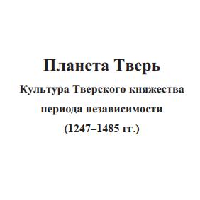 скачать книгу Планета Тверь. Культура Тверского княжества периода независимости (1247-1485 гг.)